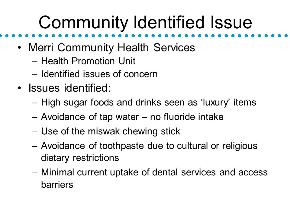 Community Identified Issue Merri Community Health Services –Health Promotion Unit –Identified issues of concern Issues identified: –High sugar foods and drinks seen as luxury items –Avoidance of tap water – no fluoride intake –Use of the miswak chewing stick –Avoidance of toothpaste due to cultural or religious dietary restrictions –Minimal current uptake of dental services and access barriers