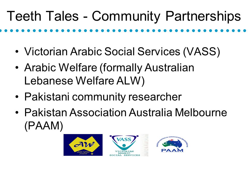 Teeth Tales - Community Partnerships Victorian Arabic Social Services (VASS) Arabic Welfare (formally Australian Lebanese Welfare ALW) Pakistani community researcher Pakistan Association Australia Melbourne (PAAM)