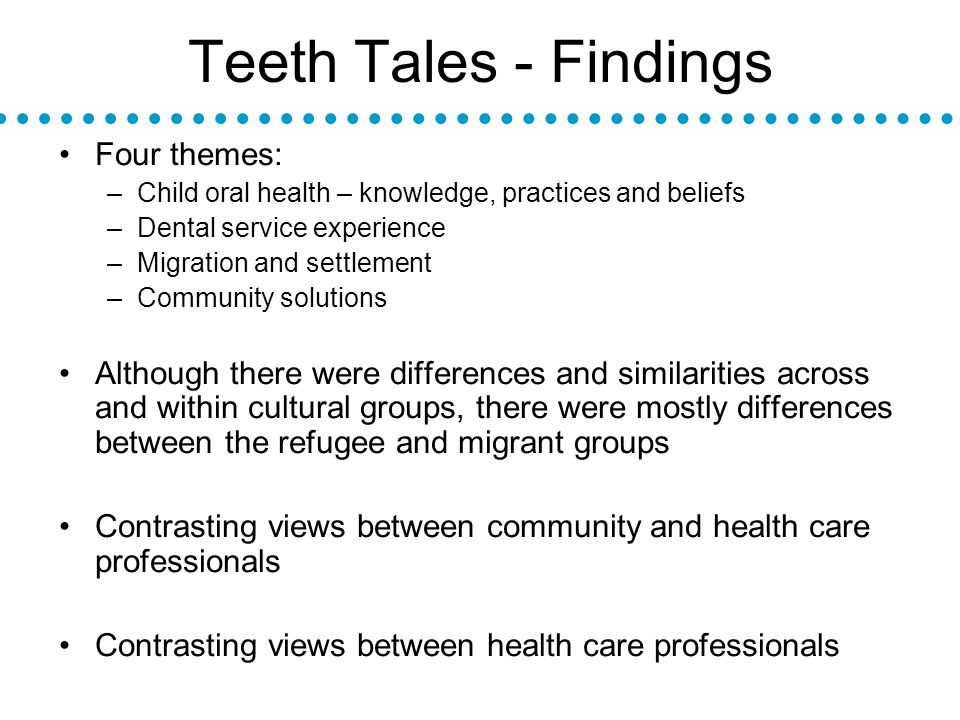 Teeth Tales - Findings Four themes: –Child oral health – knowledge, practices and beliefs –Dental service experience –Migration and settlement –Community solutions Although there were differences and similarities across and within cultural groups, there were mostly differences between the refugee and migrant groups Contrasting views between community and health care professionals Contrasting views between health care professionals