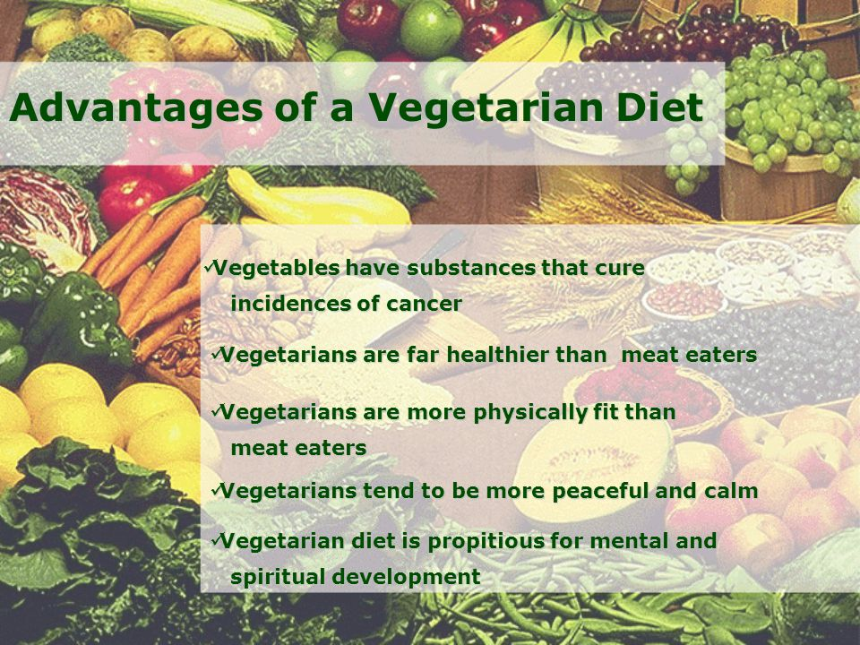 Advantages of a Vegetarian Diet Vegetables have substances that cure Vegetables have substances that cure incidences of cancer incidences of cancer Vegetarians are far healthier than meat eaters Vegetarians are far healthier than meat eaters Vegetarians are more physically fit than Vegetarians are more physically fit than meat eaters meat eaters Vegetarians tend to be more peaceful and calm Vegetarians tend to be more peaceful and calm Vegetarian diet is propitious for mental and Vegetarian diet is propitious for mental and spiritual development spiritual development