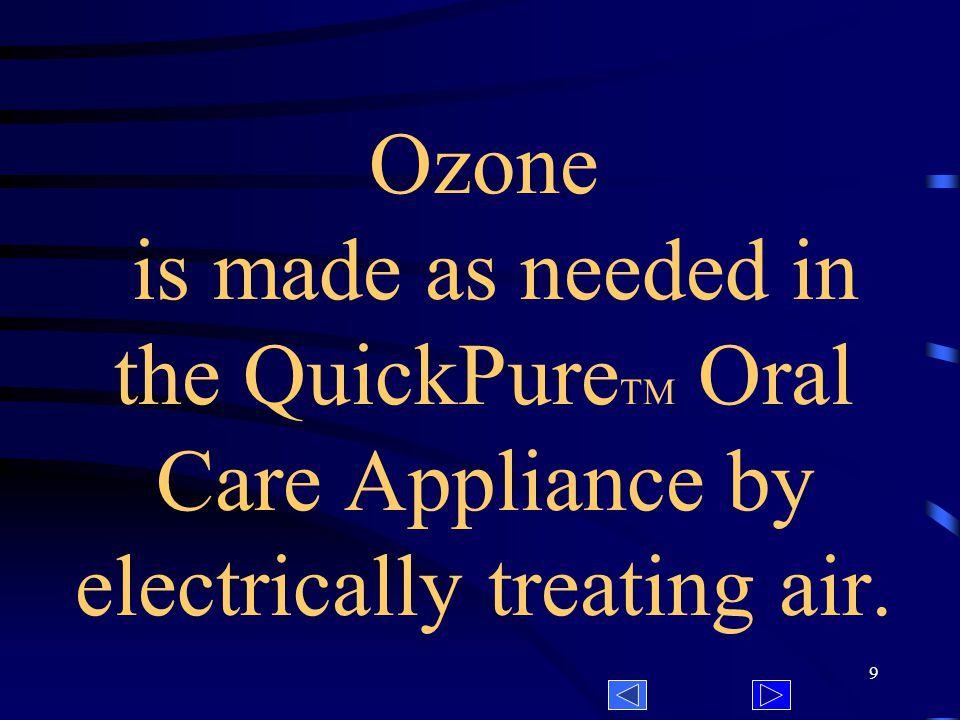 9 Ozone is made as needed in the QuickPure TM Oral Care Appliance by electrically treating air.
