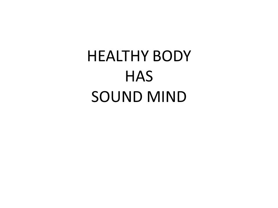 HEALTHY BODY HAS SOUND MIND