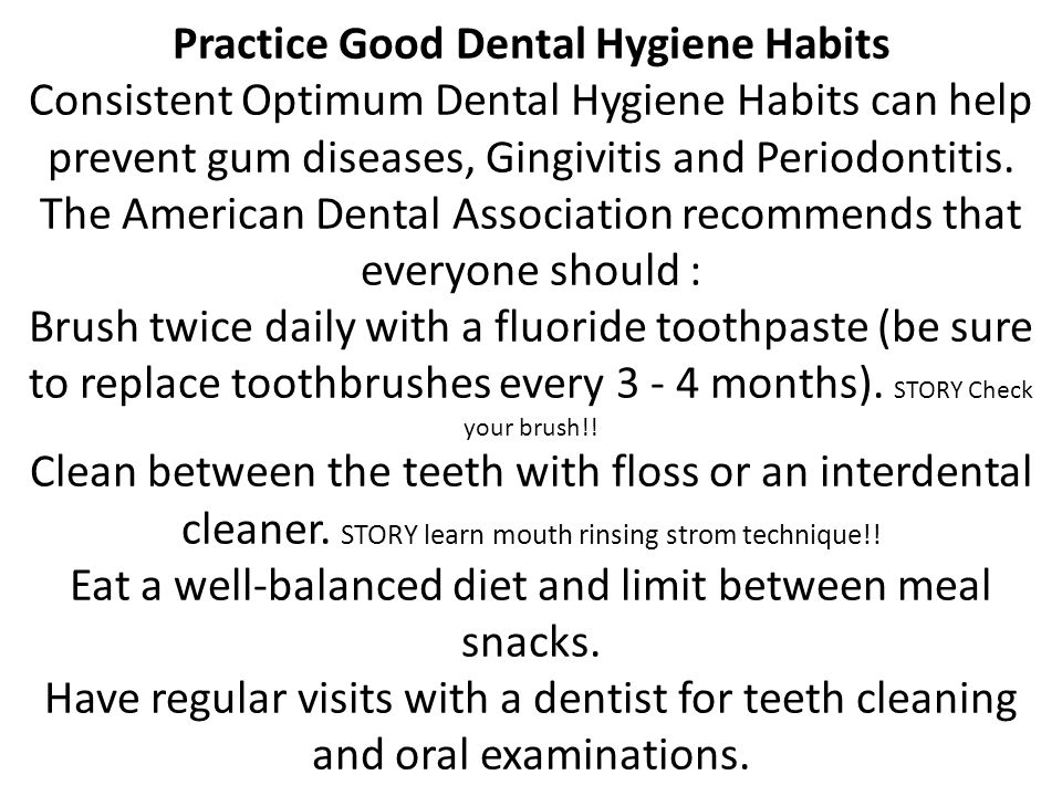 Practice Good Dental Hygiene Habits Consistent Optimum Dental Hygiene Habits can help prevent gum diseases, Gingivitis and Periodontitis.