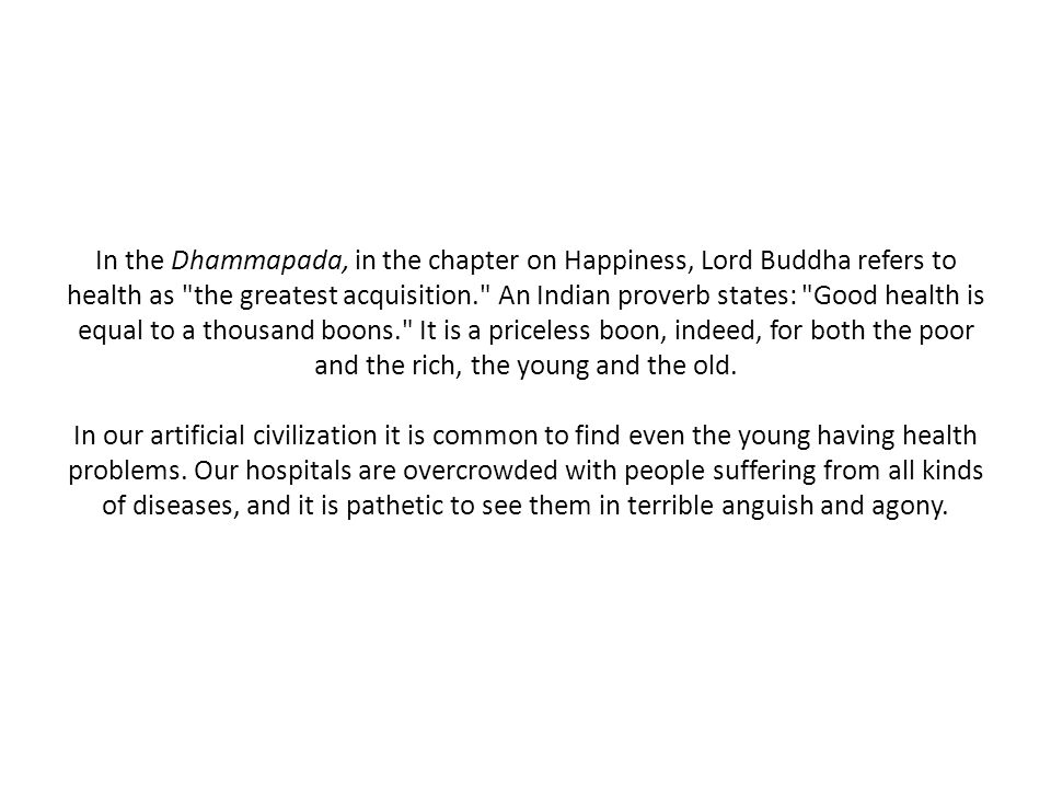 In the Dhammapada, in the chapter on Happiness, Lord Buddha refers to health as the greatest acquisition. An Indian proverb states: Good health is equal to a thousand boons. It is a priceless boon, indeed, for both the poor and the rich, the young and the old.