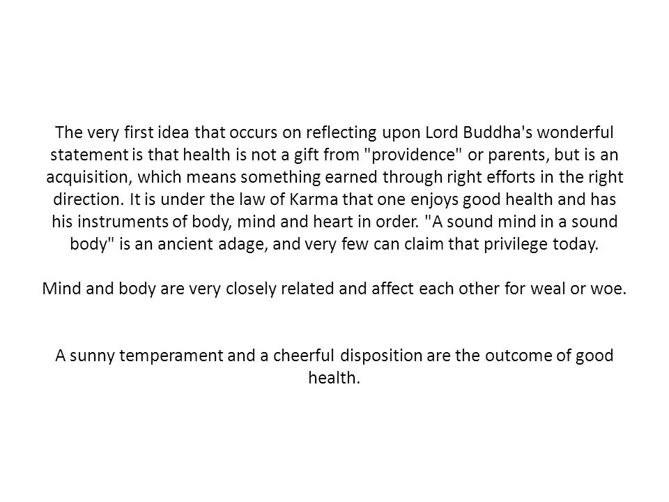The very first idea that occurs on reflecting upon Lord Buddha s wonderful statement is that health is not a gift from providence or parents, but is an acquisition, which means something earned through right efforts in the right direction.