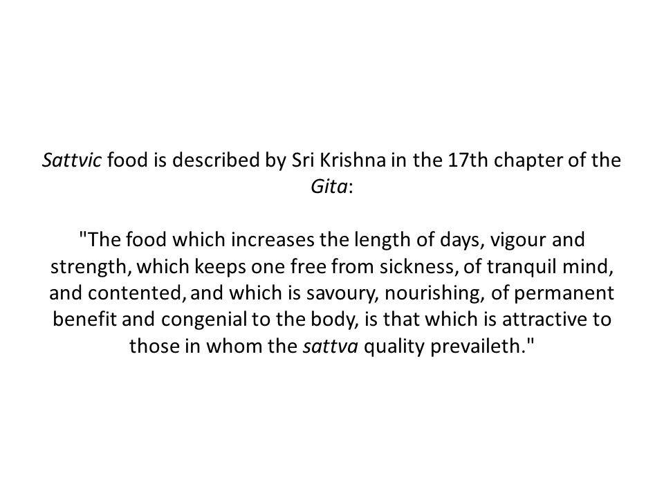 Sattvic food is described by Sri Krishna in the 17th chapter of the Gita: The food which increases the length of days, vigour and strength, which keeps one free from sickness, of tranquil mind, and contented, and which is savoury, nourishing, of permanent benefit and congenial to the body, is that which is attractive to those in whom the sattva quality prevaileth.