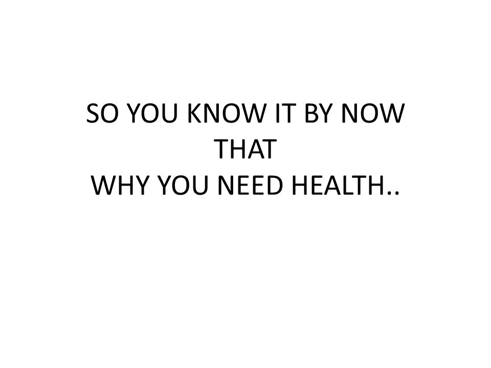 SO YOU KNOW IT BY NOW THAT WHY YOU NEED HEALTH..