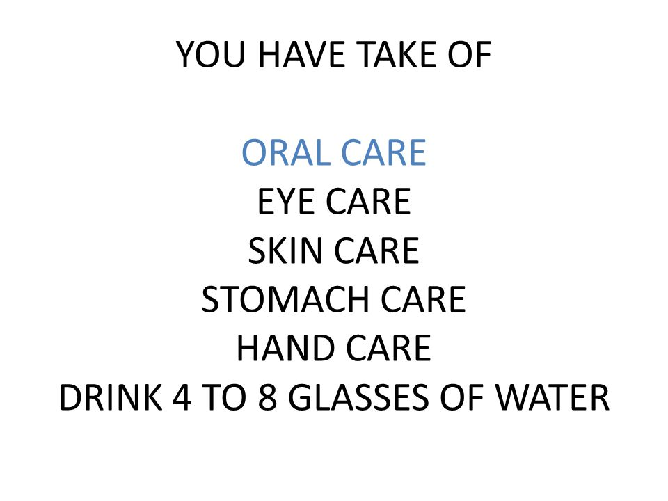 YOU HAVE TAKE OF ORAL CARE EYE CARE SKIN CARE STOMACH CARE HAND CARE DRINK 4 TO 8 GLASSES OF WATER