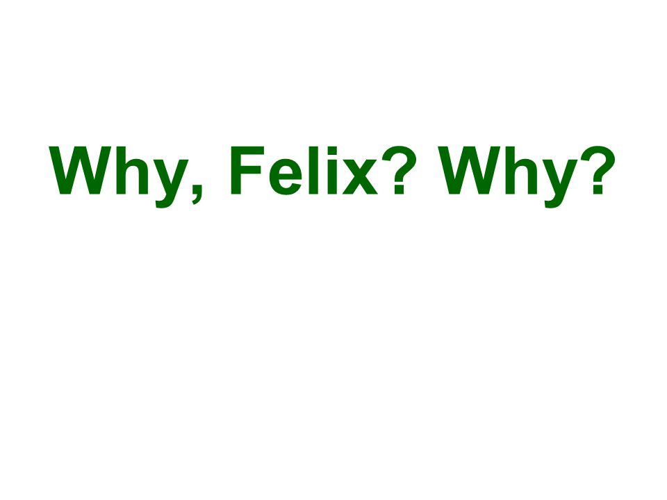 Why, Felix? Why?