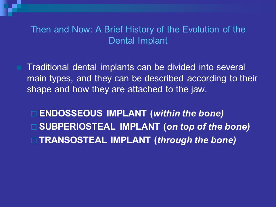 Then and Now: A Brief History of the Evolution of the Dental Implant Traditional dental implants can be divided into several main types, and they can be described according to their shape and how they are attached to the jaw.