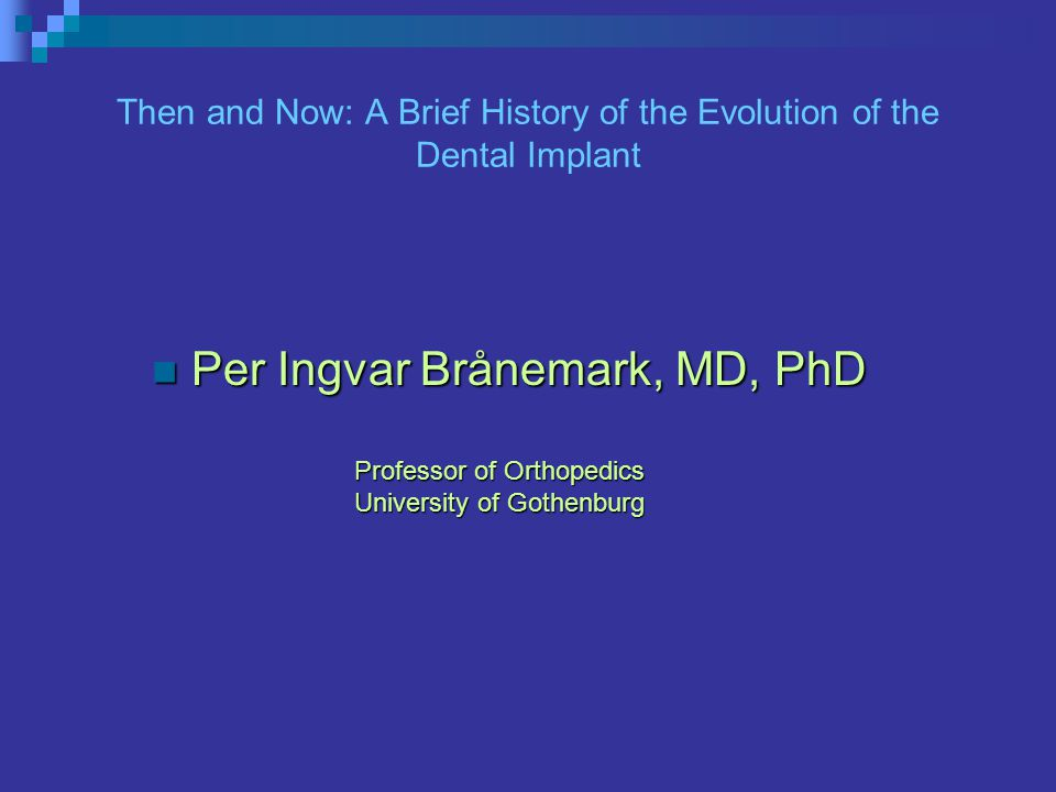Then and Now: A Brief History of the Evolution of the Dental Implant Per Ingvar Brånemark, MD, PhD Per Ingvar Brånemark, MD, PhD Professor of Orthopedics University of Gothenburg