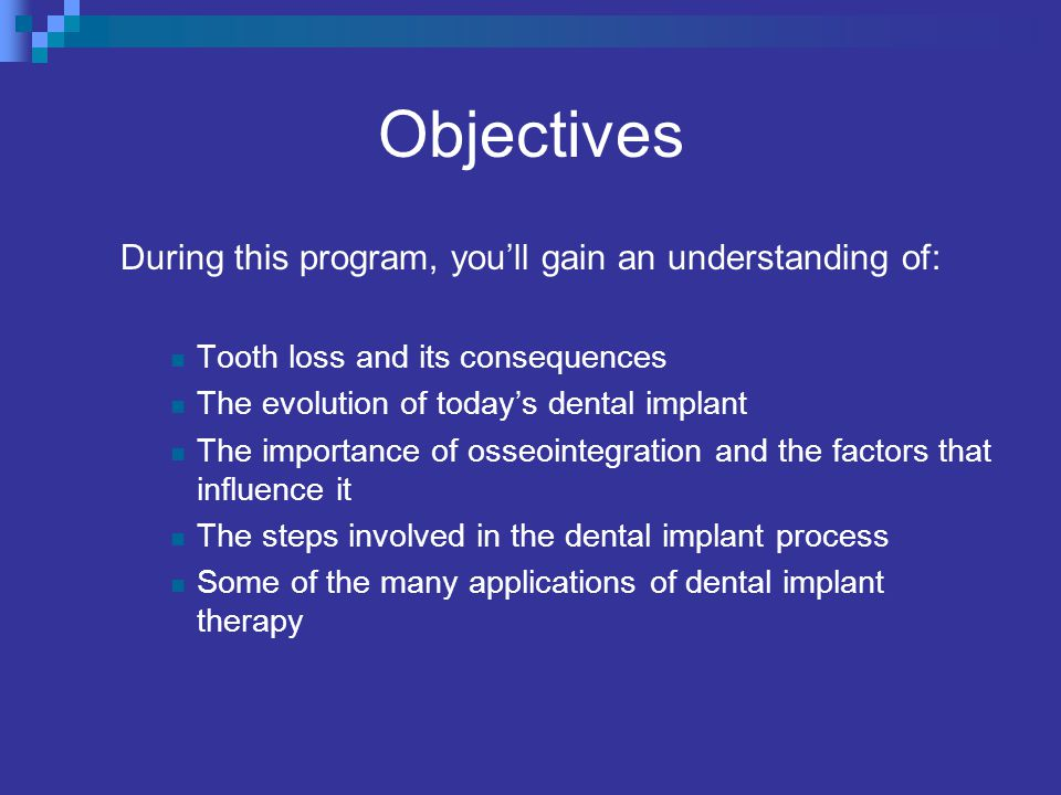 Objectives During this program, youll gain an understanding of: Tooth loss and its consequences The evolution of todays dental implant The importance of osseointegration and the factors that influence it The steps involved in the dental implant process Some of the many applications of dental implant therapy