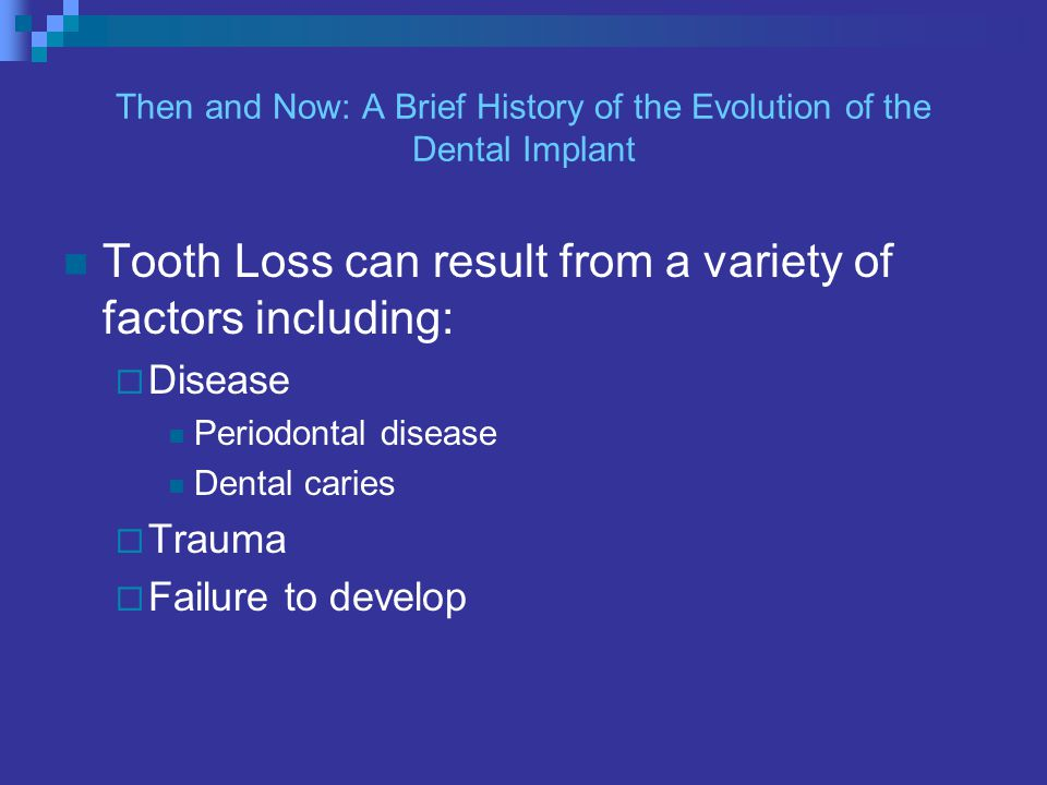 Then and Now: A Brief History of the Evolution of the Dental Implant Tooth Loss can result from a variety of factors including: Disease Periodontal disease Dental caries Trauma Failure to develop