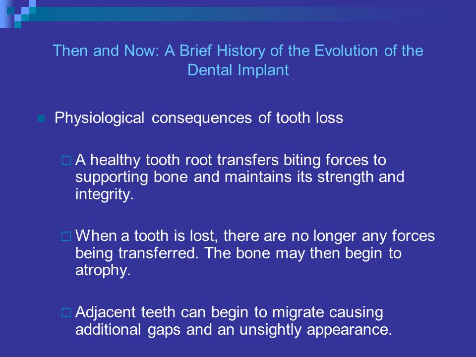 Physiological consequences of tooth loss A healthy tooth root transfers biting forces to supporting bone and maintains its strength and integrity.