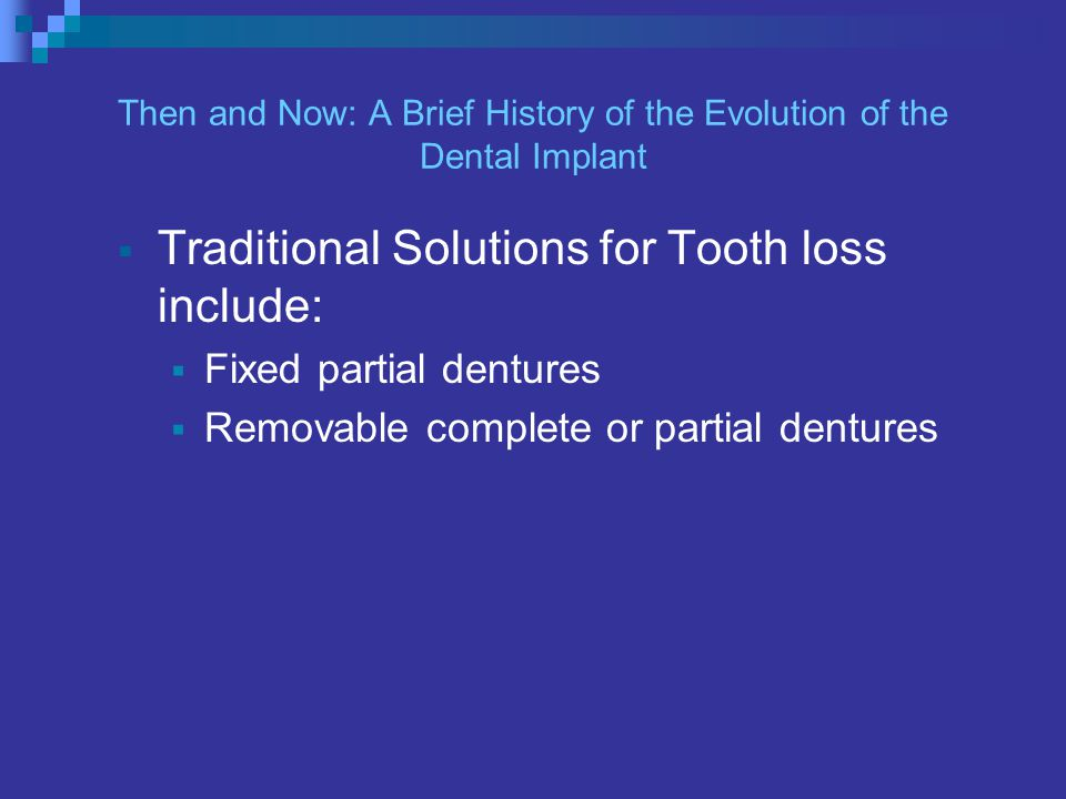 Then and Now: A Brief History of the Evolution of the Dental Implant Traditional Solutions for Tooth loss include: Fixed partial dentures Removable complete or partial dentures