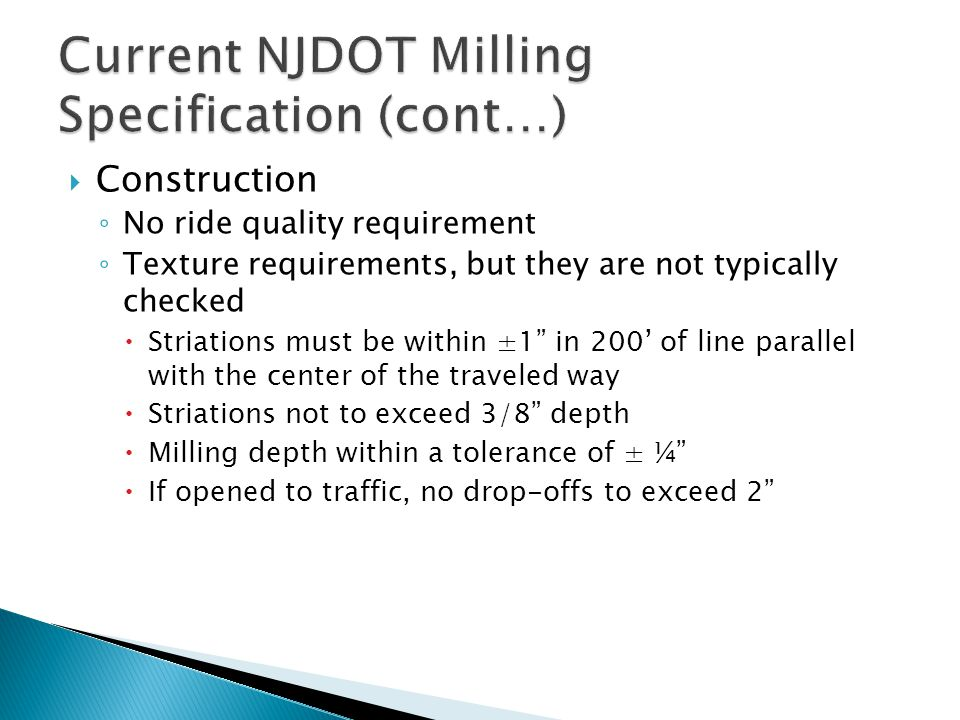 Construction No ride quality requirement Texture requirements, but they are not typically checked Striations must be within ±1 in 200 of line parallel with the center of the traveled way Striations not to exceed 3/8 depth Milling depth within a tolerance of ± ¼ If opened to traffic, no drop-offs to exceed 2