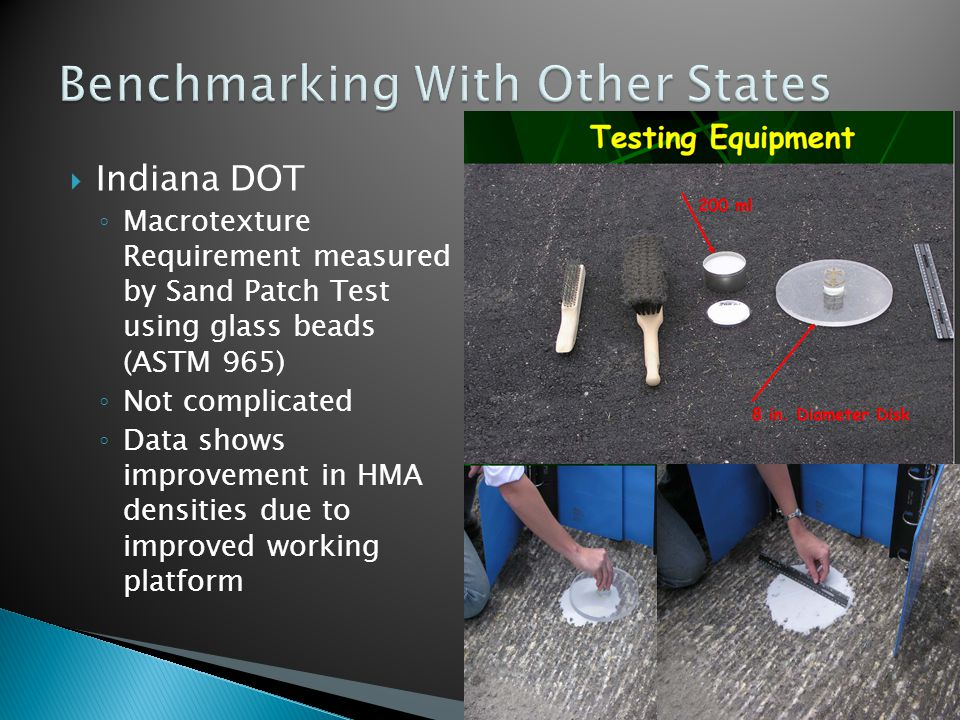 Indiana DOT Macrotexture Requirement measured by Sand Patch Test using glass beads (ASTM 965) Not complicated Data shows improvement in HMA densities due to improved working platform