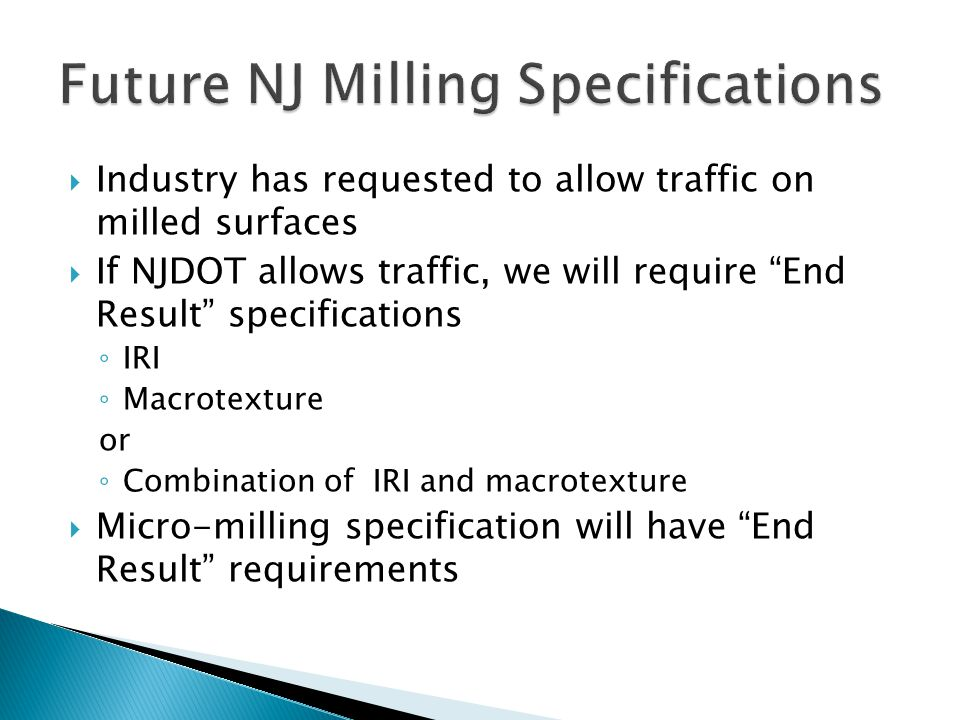Industry has requested to allow traffic on milled surfaces If NJDOT allows traffic, we will require End Result specifications IRI Macrotexture or Comb