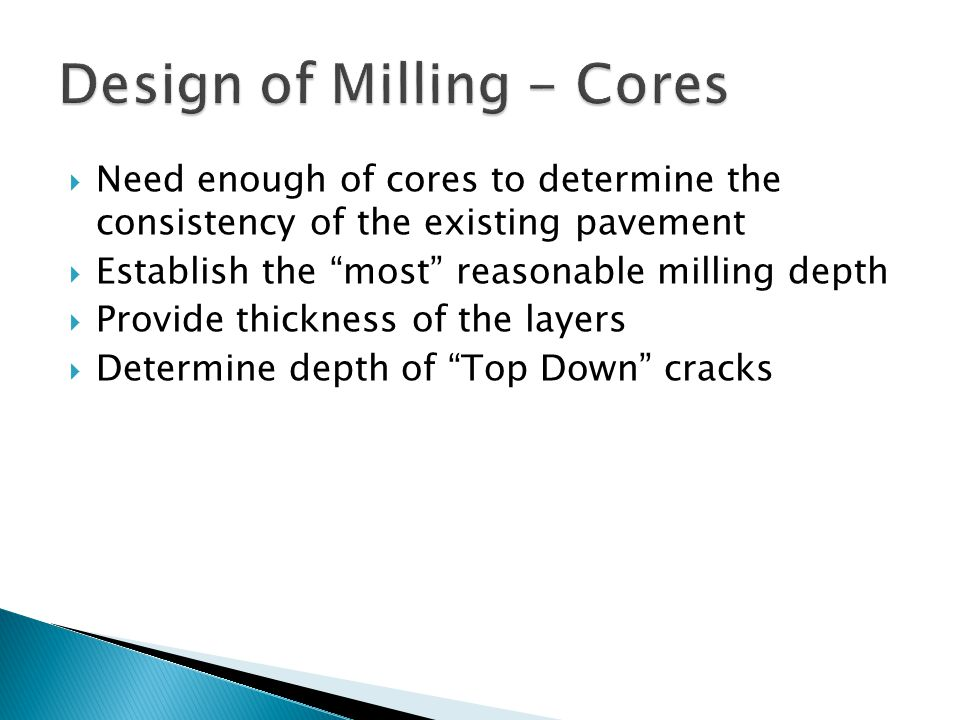 Need enough of cores to determine the consistency of the existing pavement Establish the most reasonable milling depth Provide thickness of the layers Determine depth of Top Down cracks