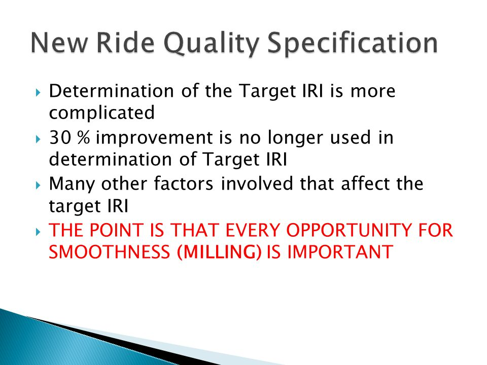 Determination of the Target IRI is more complicated 30 % improvement is no longer used in determination of Target IRI Many other factors involved that affect the target IRI THE POINT IS THAT EVERY OPPORTUNITY FOR SMOOTHNESS (MILLING) IS IMPORTANT