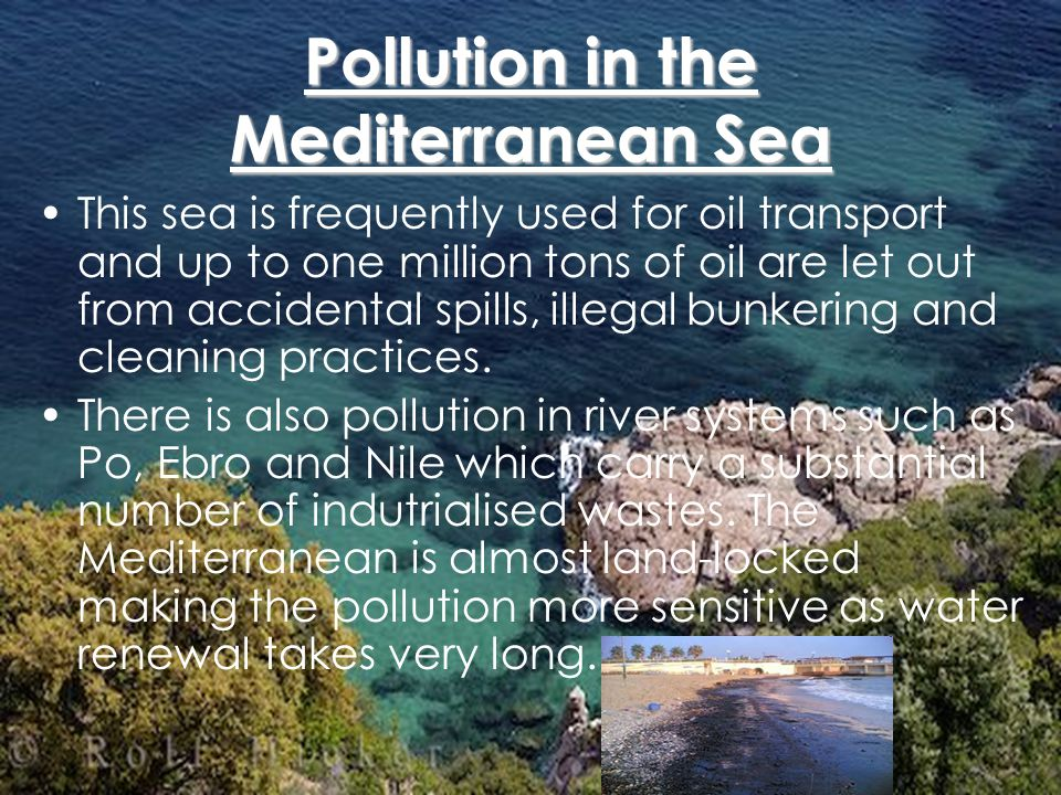 Pollution in the Mediterranean Sea This sea is frequently used for oil transport and up to one million tons of oil are let out from accidental spills, illegal bunkering and cleaning practices.