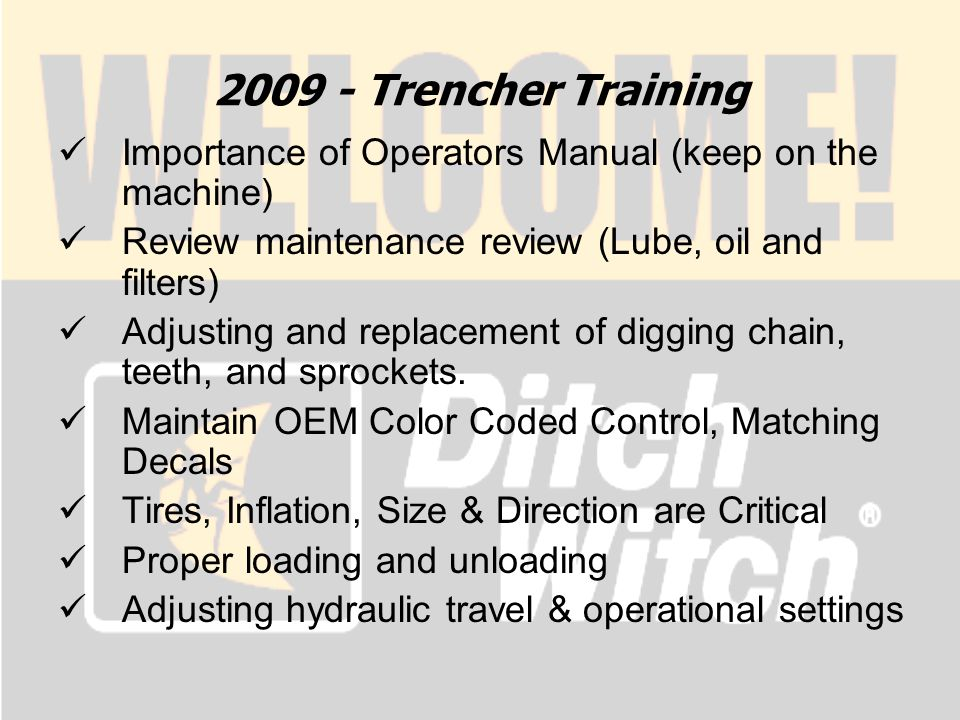 2009 - Trencher Training Importance of Operators Manual (keep on the machine) Review maintenance review (Lube, oil and filters) Adjusting and replacement of digging chain, teeth, and sprockets.