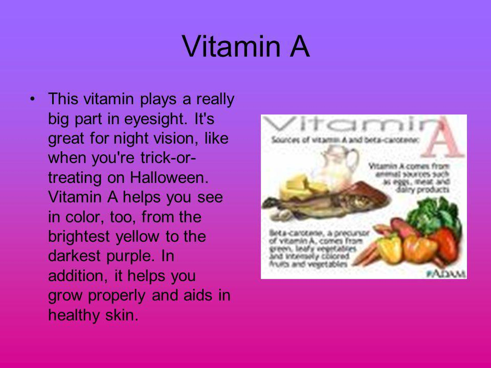 Vitamin A This vitamin plays a really big part in eyesight. It's great for night vision, like when you're trick-or- treating on Halloween. Vitamin A h