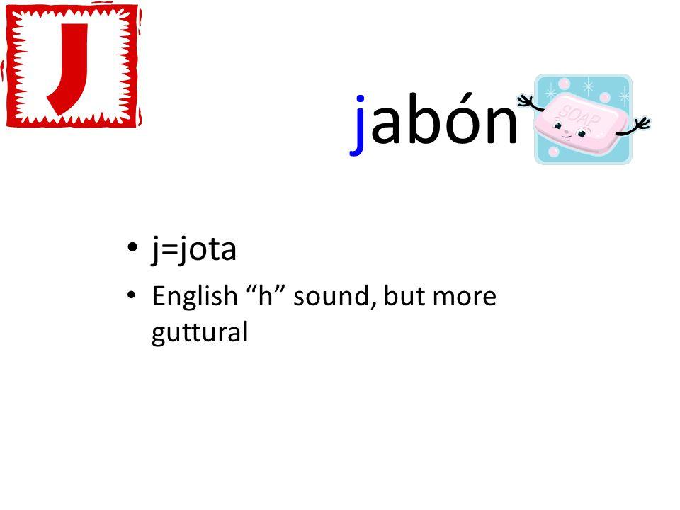 jabón j=jota English h sound, but more guttural