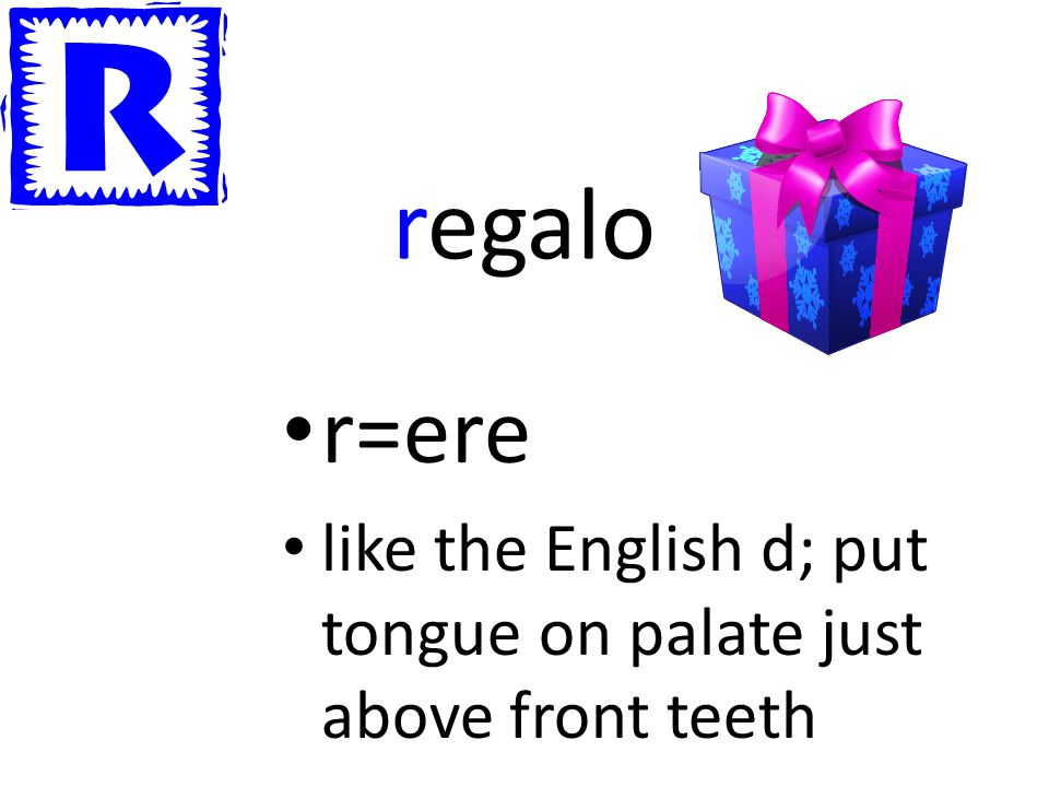 regalo r=ere like the English d; put tongue on palate just above front teeth