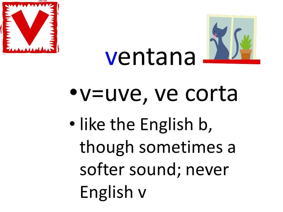 ventana v=uve, ve corta like the English b, though sometimes a softer sound; never English v