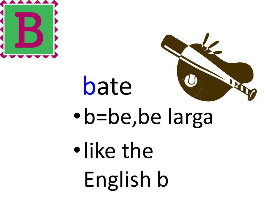 bate b=be,be larga like the English b