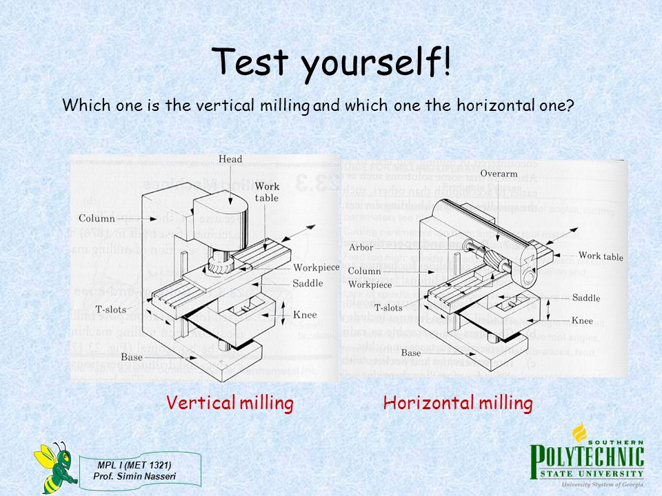 MPL I (MET 1321) Prof. Simin Nasseri Test yourself! Which one is the vertical milling and which one the horizontal one? Horizontal millingVertical mil