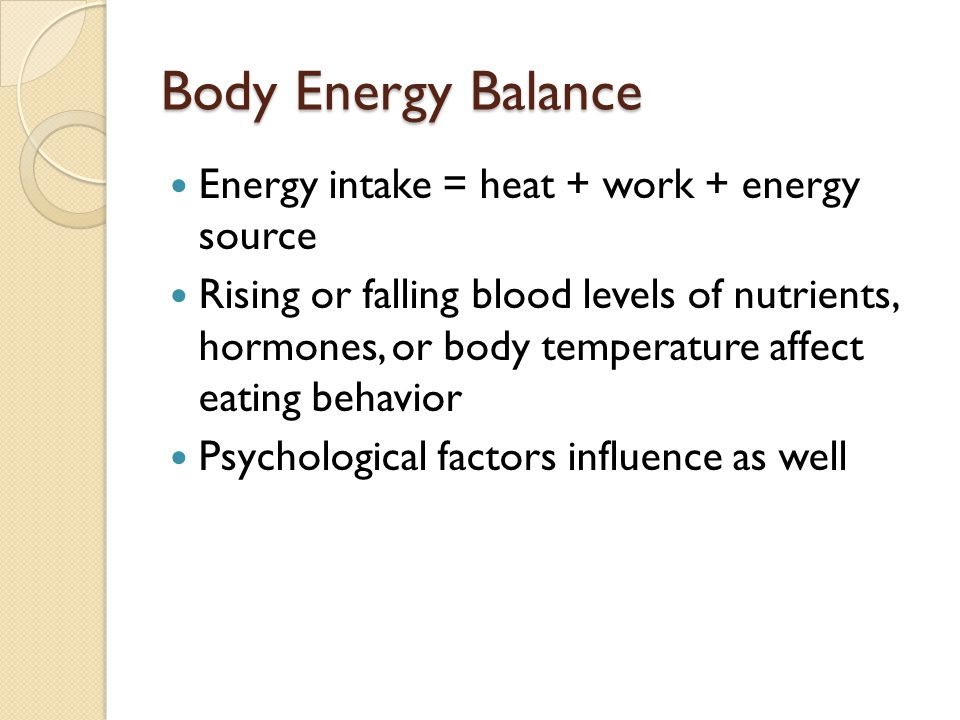 Body Energy Balance Energy intake = heat + work + energy source Rising or falling blood levels of nutrients, hormones, or body temperature affect eati