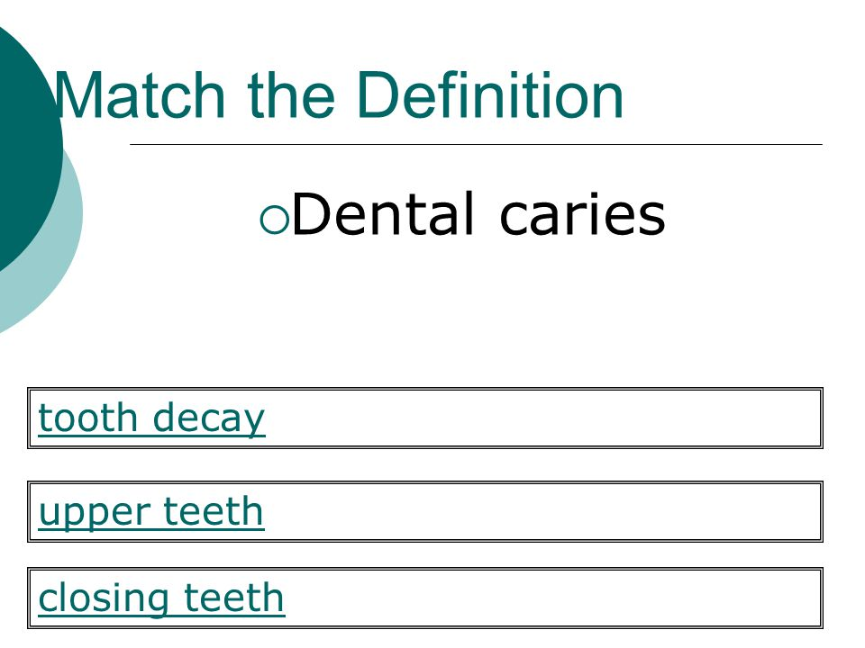 Match the Definition Dental caries upper teeth closing teeth tooth decay