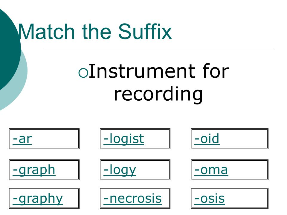 Match the Suffix Instrument for recording -logy -oid -graph-oma -osis-graphy -ar-logist -necrosis