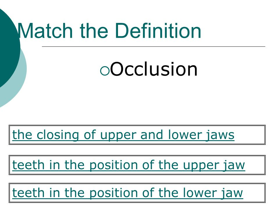 Match the Definition Occlusion teeth in the position of the upper jaw teeth in the position of the lower jaw the closing of upper and lower jaws