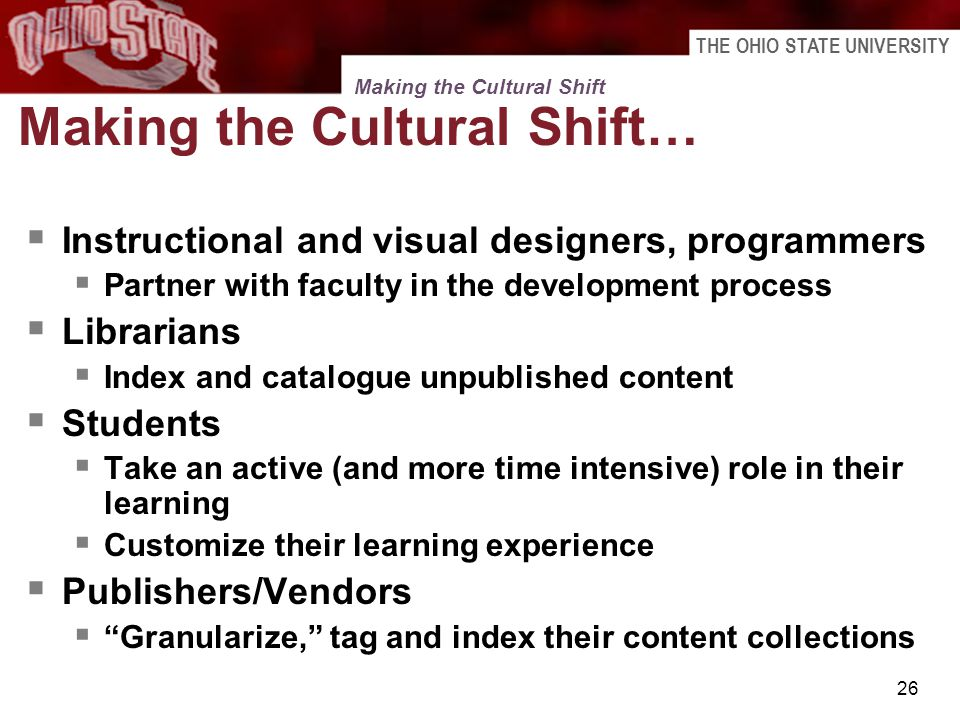 THE OHIO STATE UNIVERSITY 26 Making the Cultural Shift Making the Cultural Shift… Instructional and visual designers, programmers Partner with faculty