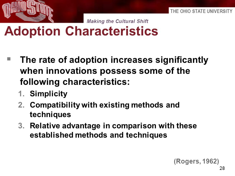 THE OHIO STATE UNIVERSITY 28 Adoption Characteristics The rate of adoption increases significantly when innovations possess some of the following char