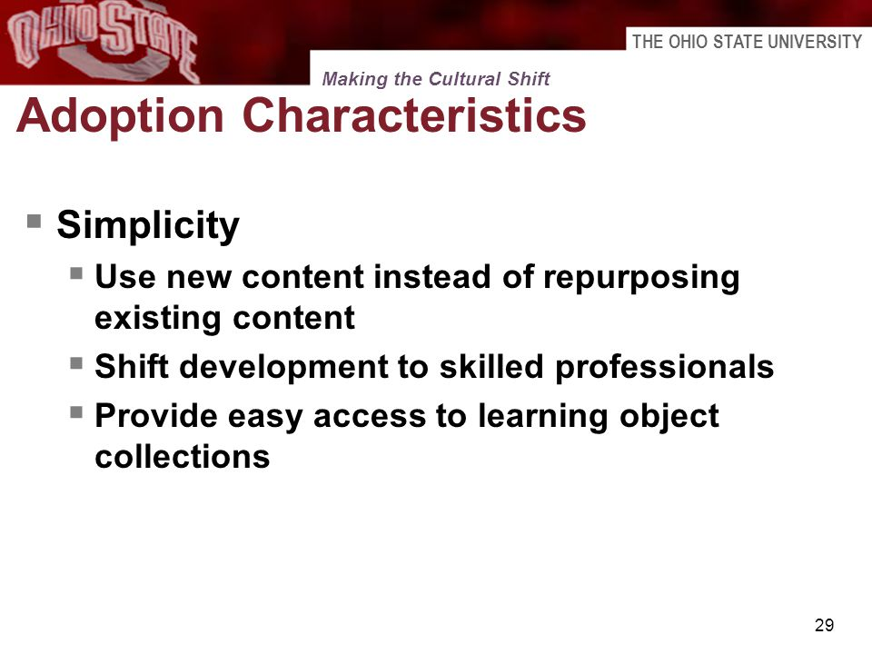 THE OHIO STATE UNIVERSITY 29 Adoption Characteristics Simplicity Use new content instead of repurposing existing content Shift development to skilled