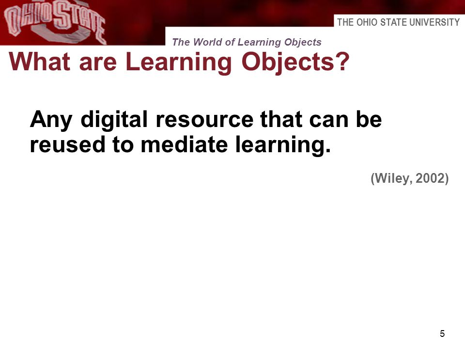 THE OHIO STATE UNIVERSITY 5 What are Learning Objects? Any digital resource that can be reused to mediate learning. (Wiley, 2002) The World of Learnin