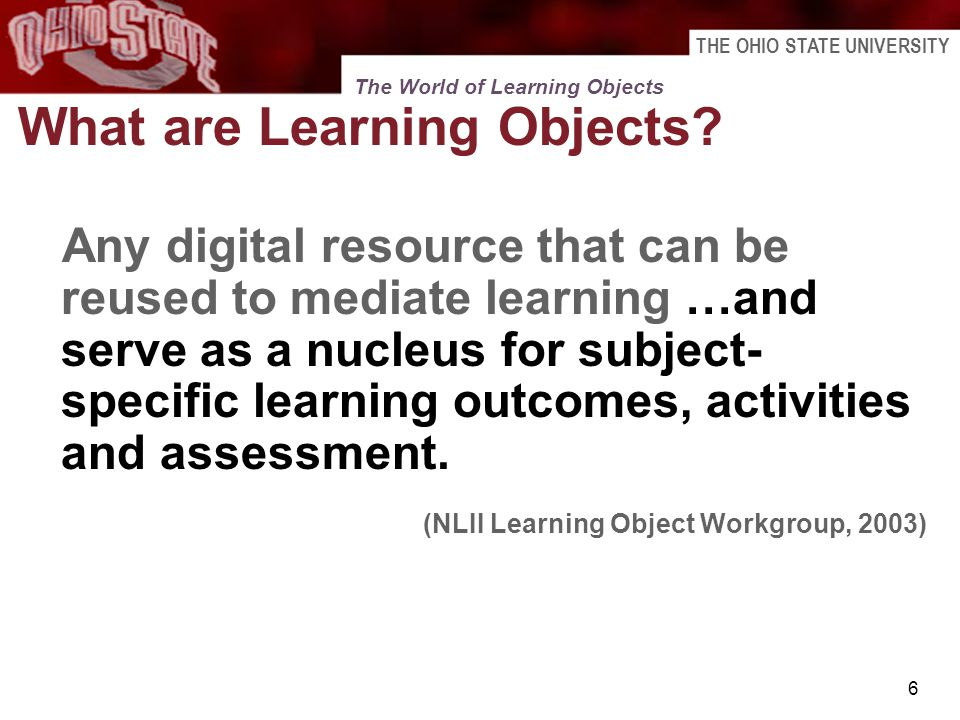 THE OHIO STATE UNIVERSITY 6 What are Learning Objects? Any digital resource that can be reused to mediate learning …and serve as a nucleus for subject