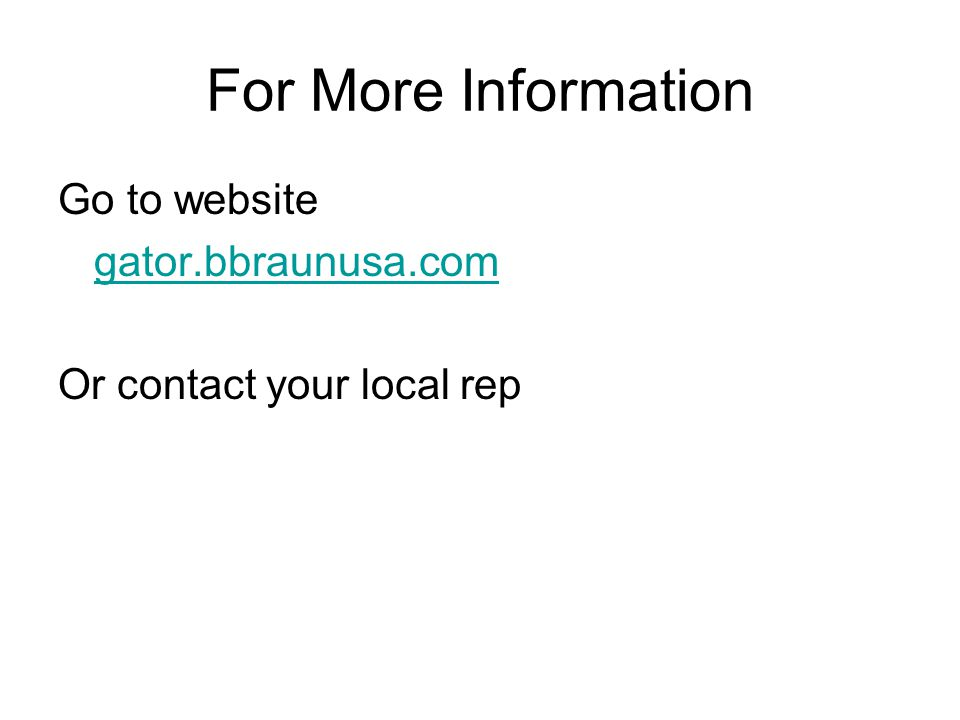 For More Information Go to website gator.bbraunusa.com Or contact your local rep