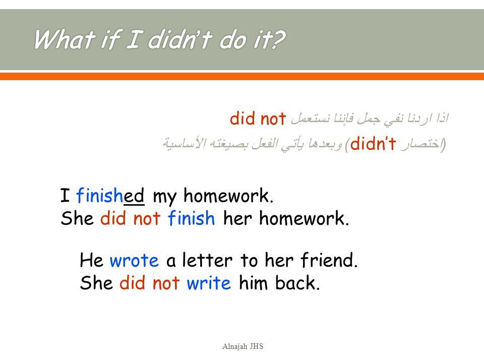 اذا اردنا نفي جمل فإننا نستعمل did not ( اختصار didnt ) وبعدها يأتي الفعل بصيغته الأساسية I finished my homework.