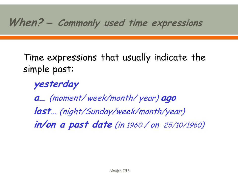 Time expressions that usually indicate the simple past: yesterday a… (moment/ week/month/ year) ago last… (night/Sunday/week/month/year) in/on a past date (in 1960 / on 25/10/1960 ) When.