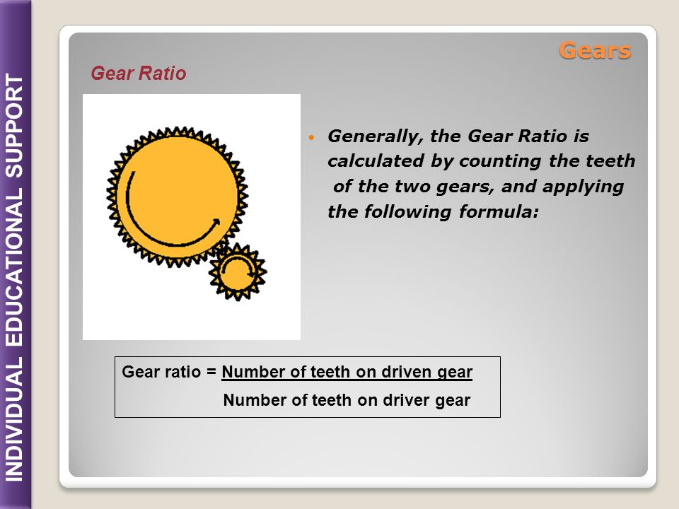 INDIVIDUAL EDUCATIONAL SUPPORT Generally, the Gear Ratio is calculated by counting the teeth of the two gears, and applying the following formula: Gea