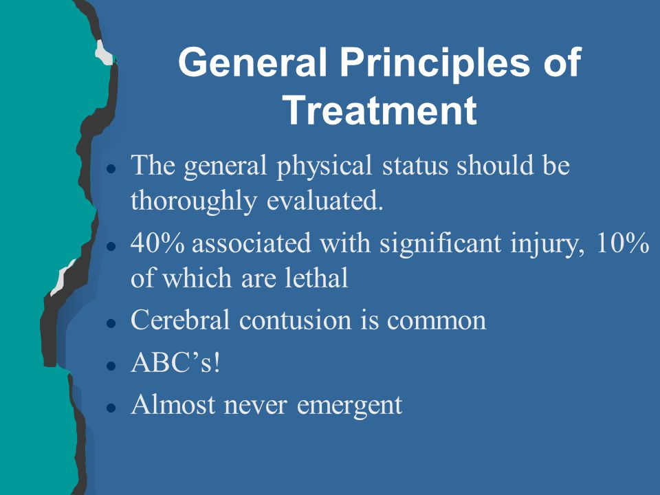 General Principles of Treatment l The general physical status should be thoroughly evaluated. l 40% associated with significant injury, 10% of which a