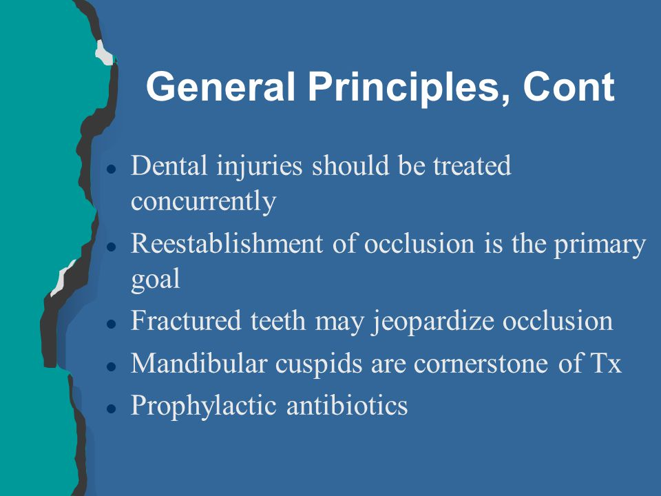 General Principles, Cont l Dental injuries should be treated concurrently l Reestablishment of occlusion is the primary goal l Fractured teeth may jeo