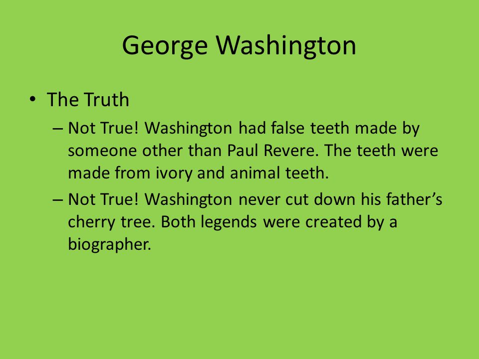 George Washington The Truth – Not True! Washington had false teeth made by someone other than Paul Revere. The teeth were made from ivory and animal t