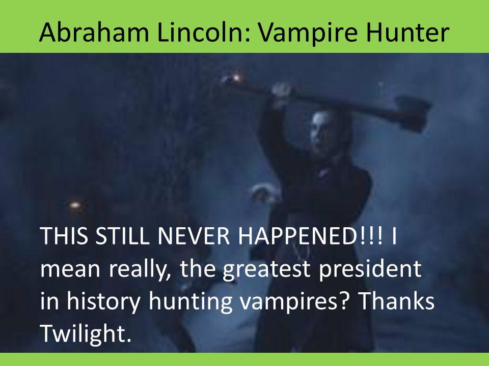 Abraham Lincoln: Vampire Hunter THIS STILL NEVER HAPPENED!!! I mean really, the greatest president in history hunting vampires? Thanks Twilight.