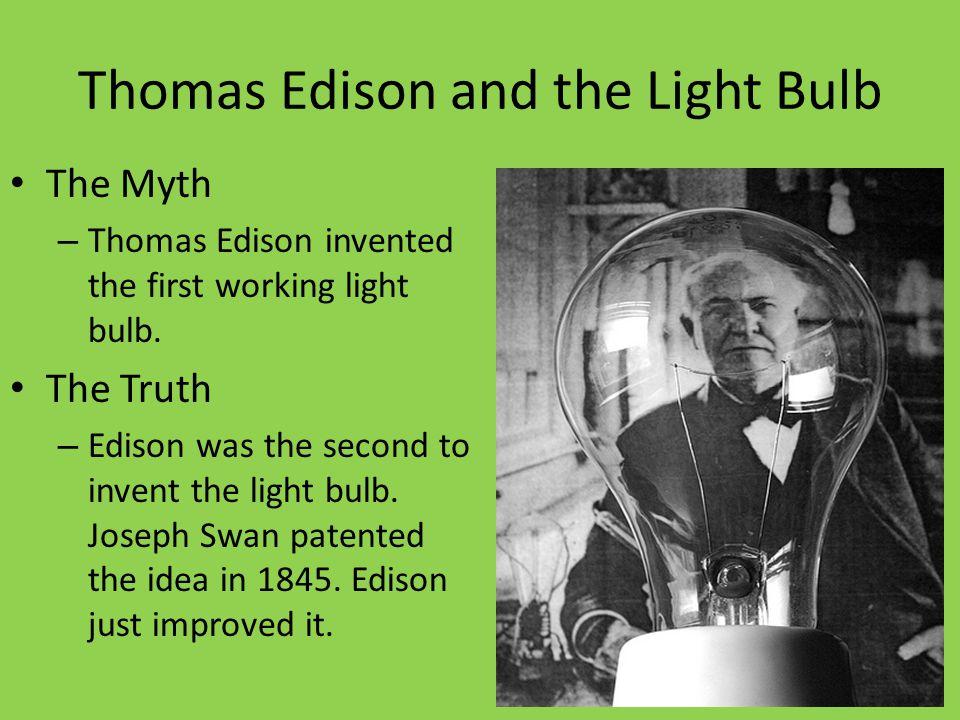 Thomas Edison and the Light Bulb The Myth – Thomas Edison invented the first working light bulb. The Truth – Edison was the second to invent the light